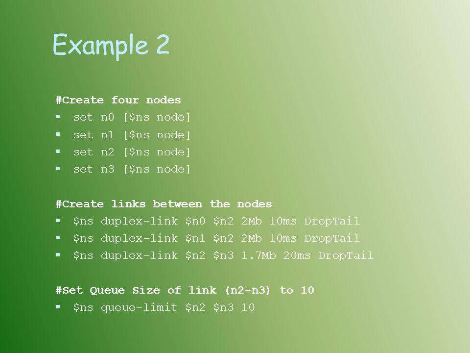 Example 2 #Create four nodes set n0 [$ns node] set n1 [$ns node]